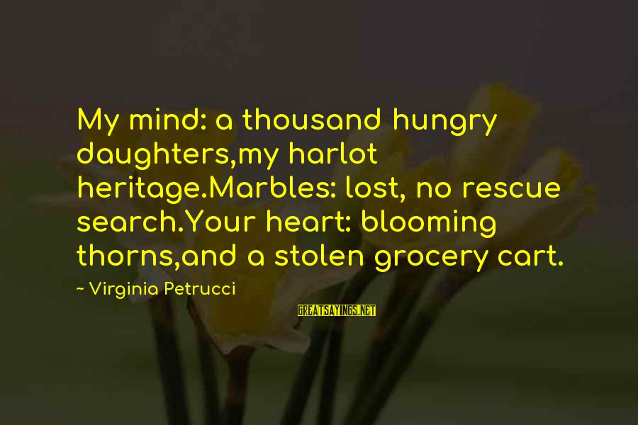 Rescue Quotes Sayings By Virginia Petrucci: My mind: a thousand hungry daughters,my harlot heritage.Marbles: lost, no rescue search.Your heart: blooming thorns,and