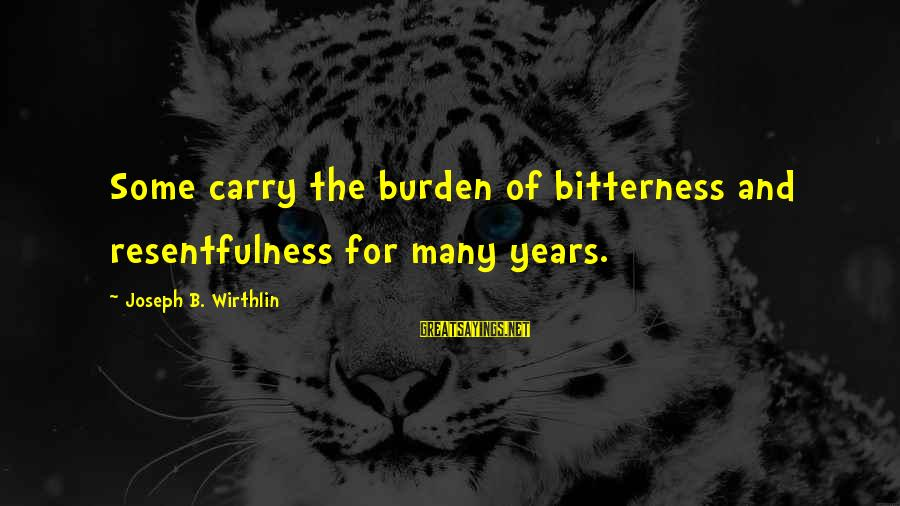 Resentfulness Sayings By Joseph B. Wirthlin: Some carry the burden of bitterness and resentfulness for many years.