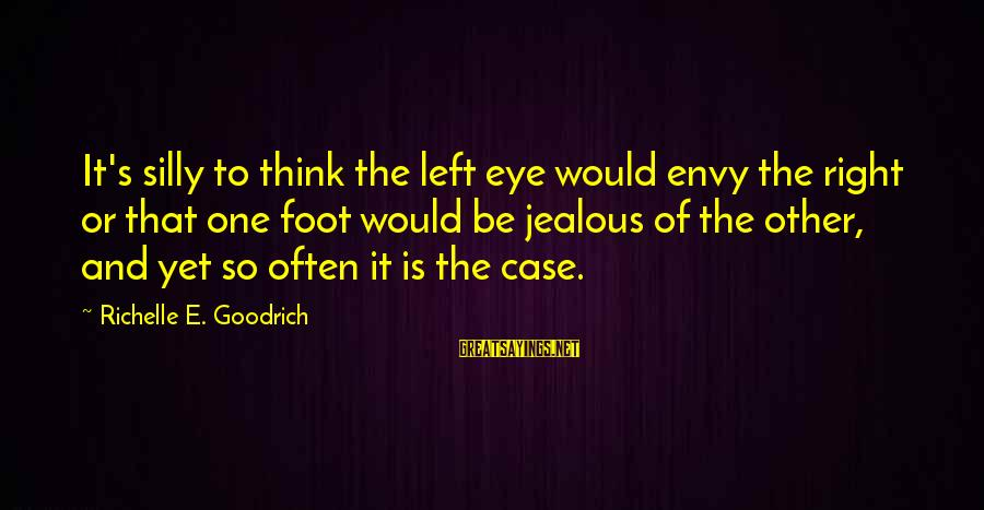Resentfulness Sayings By Richelle E. Goodrich: It's silly to think the left eye would envy the right or that one foot