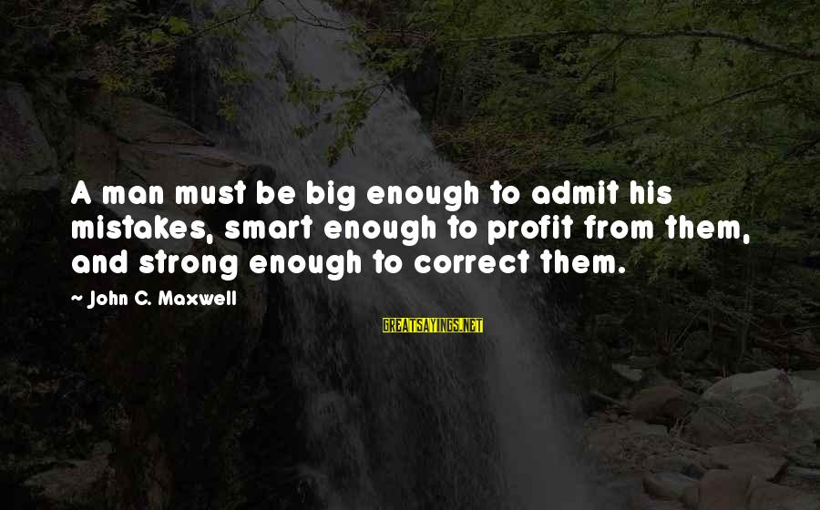 Resignation Jokes Sayings By John C. Maxwell: A man must be big enough to admit his mistakes, smart enough to profit from