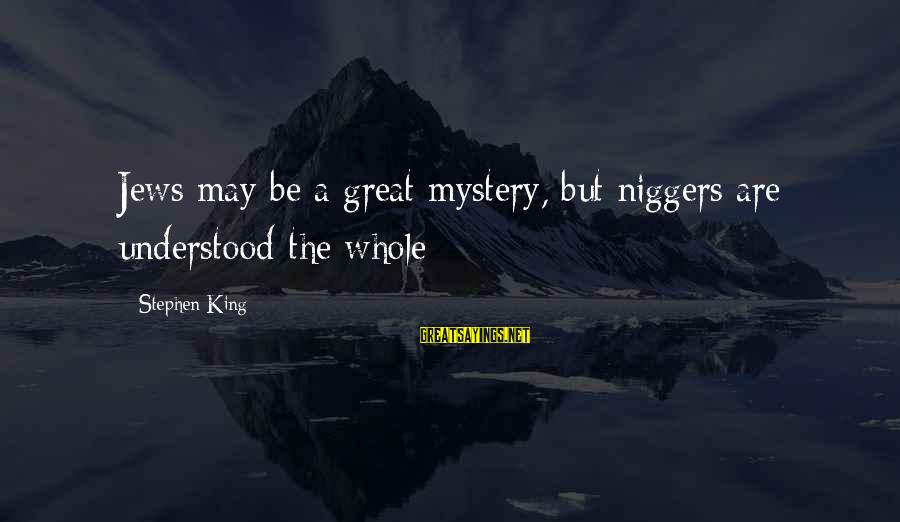 Resignation Jokes Sayings By Stephen King: Jews may be a great mystery, but niggers are understood the whole