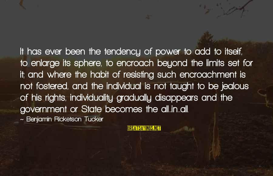 Resisting Government Sayings By Benjamin Ricketson Tucker: It has ever been the tendency of power to add to itself, to enlarge its