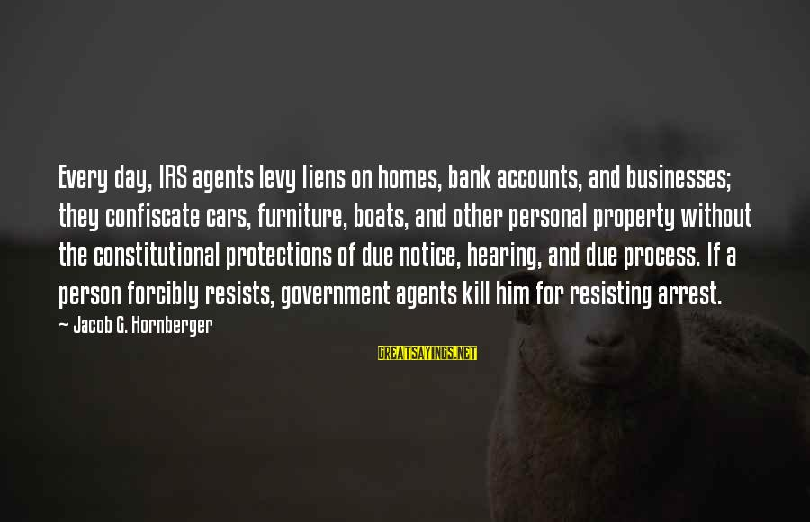 Resisting Government Sayings By Jacob G. Hornberger: Every day, IRS agents levy liens on homes, bank accounts, and businesses; they confiscate cars,