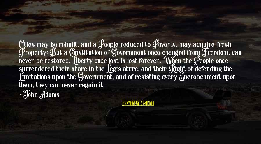Resisting Government Sayings By John Adams: Cities may be rebuilt, and a People reduced to Poverty, may acquire fresh Property: But