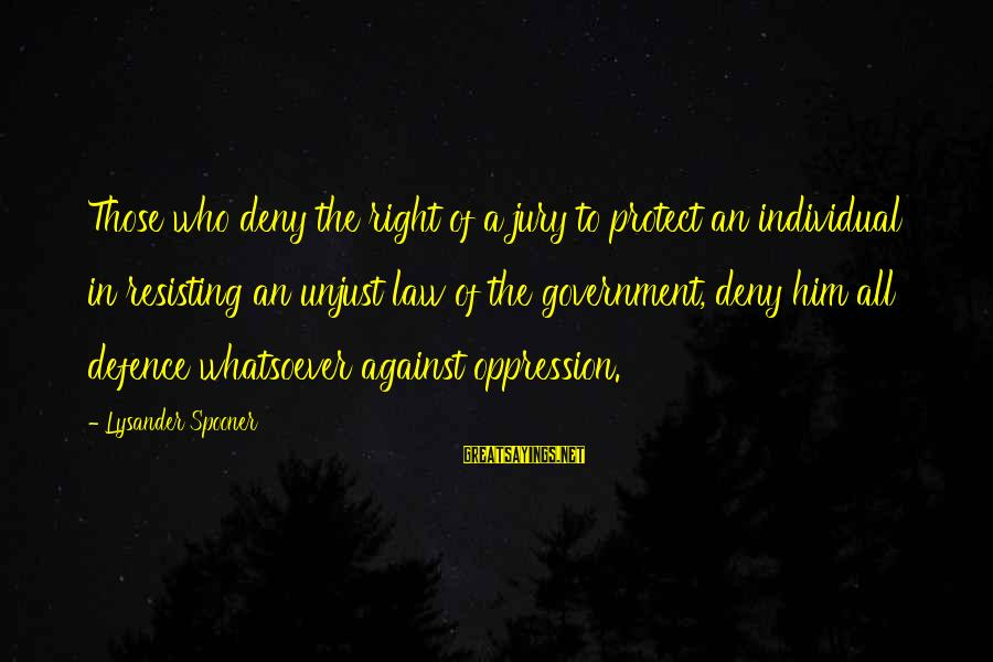 Resisting Government Sayings By Lysander Spooner: Those who deny the right of a jury to protect an individual in resisting an