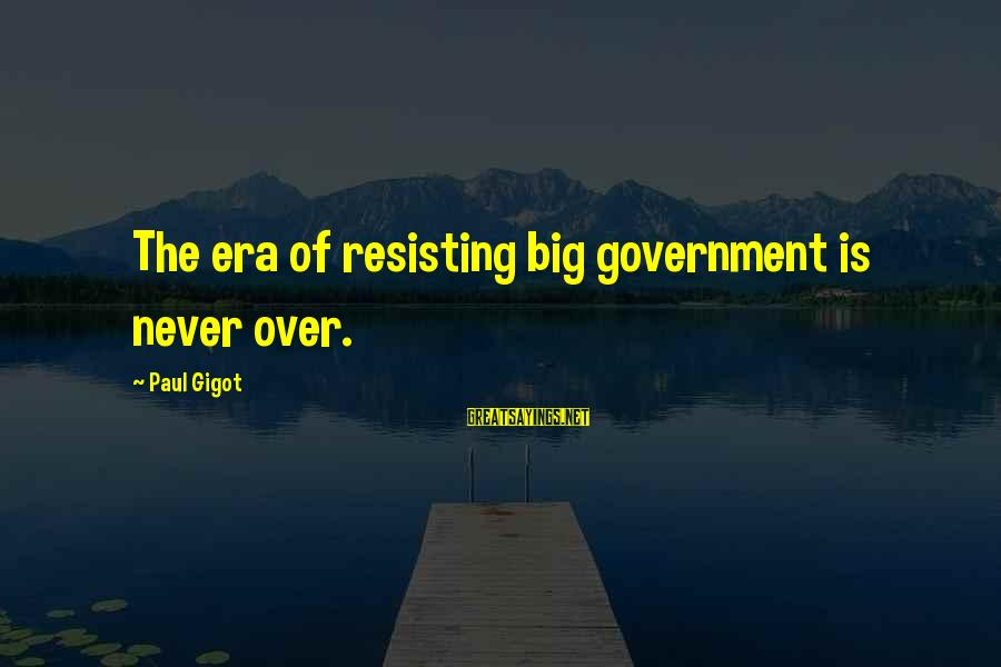 Resisting Government Sayings By Paul Gigot: The era of resisting big government is never over.