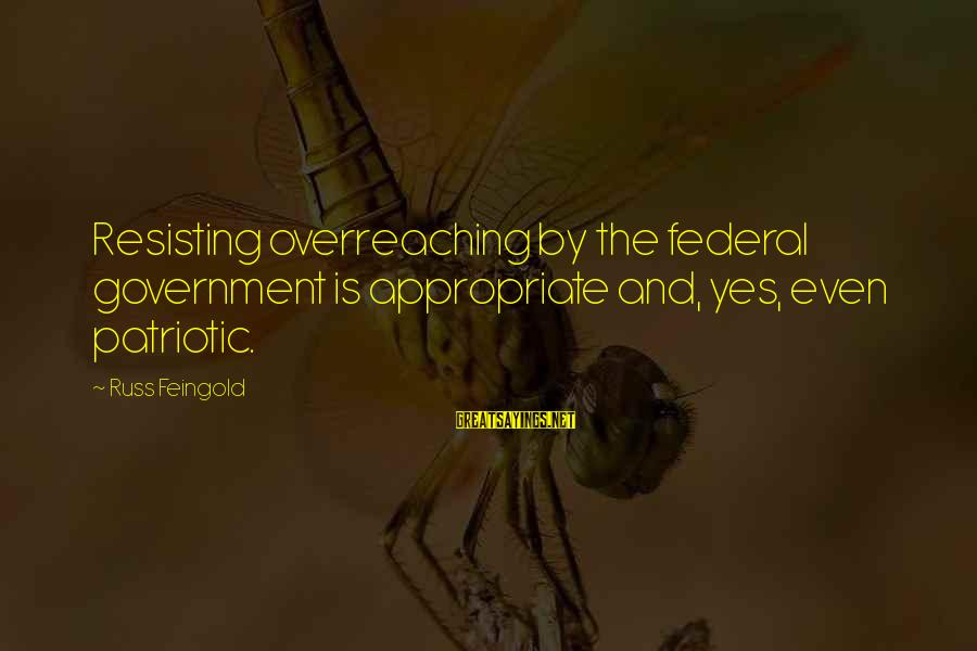 Resisting Government Sayings By Russ Feingold: Resisting overreaching by the federal government is appropriate and, yes, even patriotic.