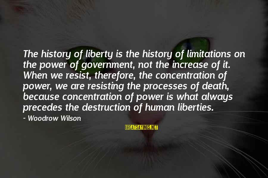 Resisting Government Sayings By Woodrow Wilson: The history of liberty is the history of limitations on the power of government, not