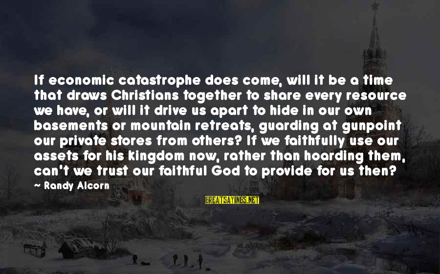 Resource Sharing Sayings By Randy Alcorn: If economic catastrophe does come, will it be a time that draws Christians together to