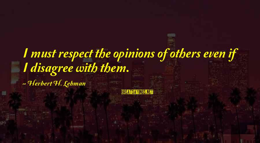 Respect For Others Opinions Sayings By Herbert H. Lehman: I must respect the opinions of others even if I disagree with them.