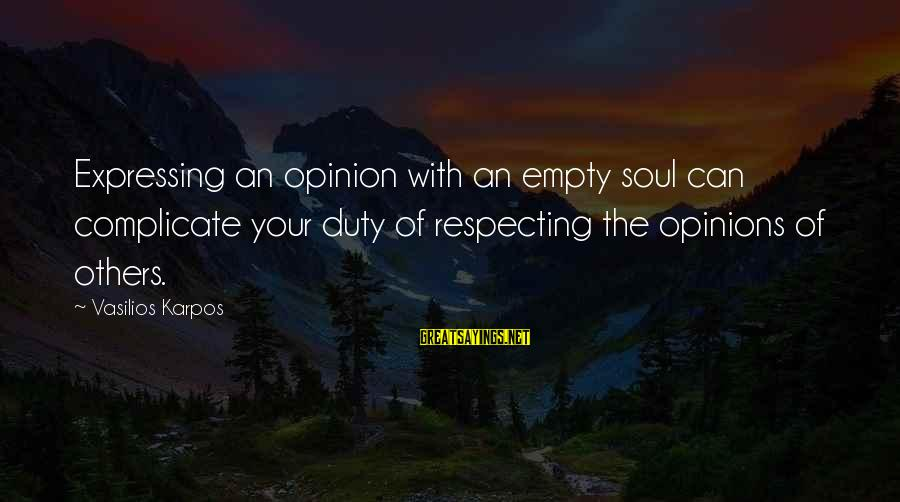 Respect For Others Opinions Sayings By Vasilios Karpos: Expressing an opinion with an empty soul can complicate your duty of respecting the opinions