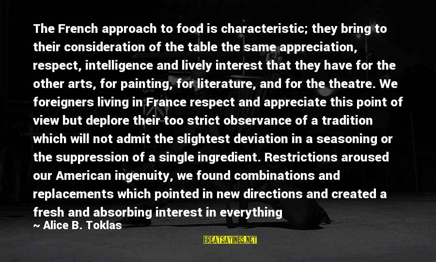 Respect Is Everything Sayings By Alice B. Toklas: The French approach to food is characteristic; they bring to their consideration of the table