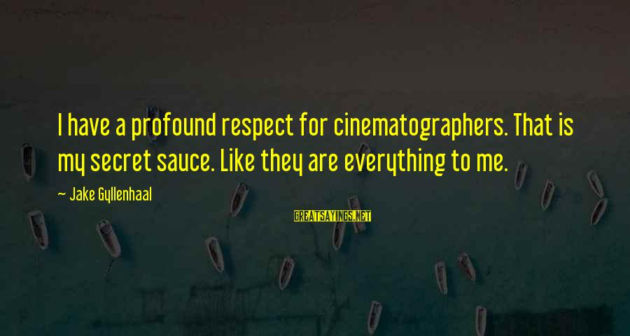 Respect Is Everything Sayings By Jake Gyllenhaal: I have a profound respect for cinematographers. That is my secret sauce. Like they are