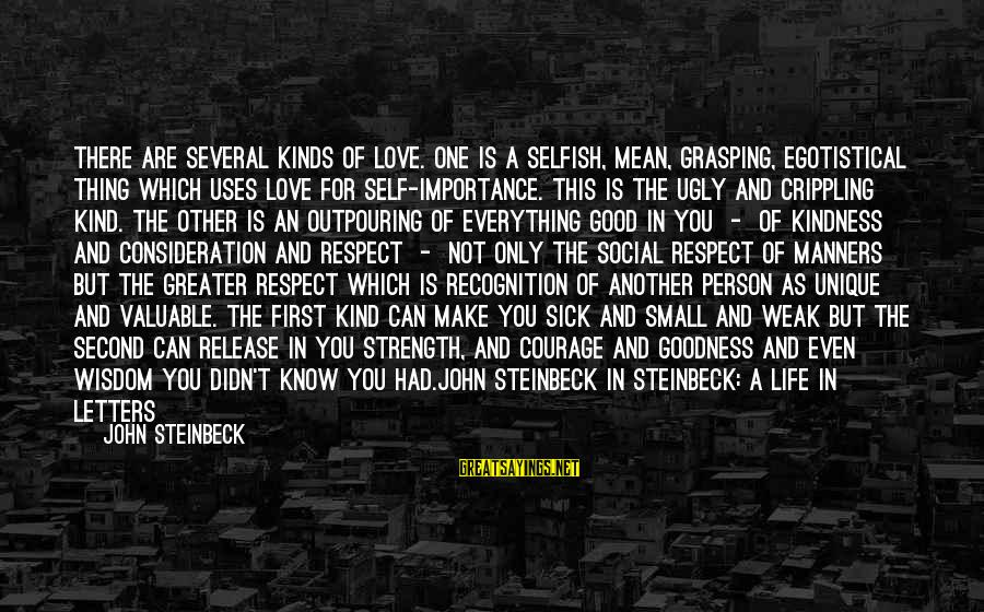 Respect Is Everything Sayings By John Steinbeck: There are several kinds of love. One is a selfish, mean, grasping, egotistical thing which
