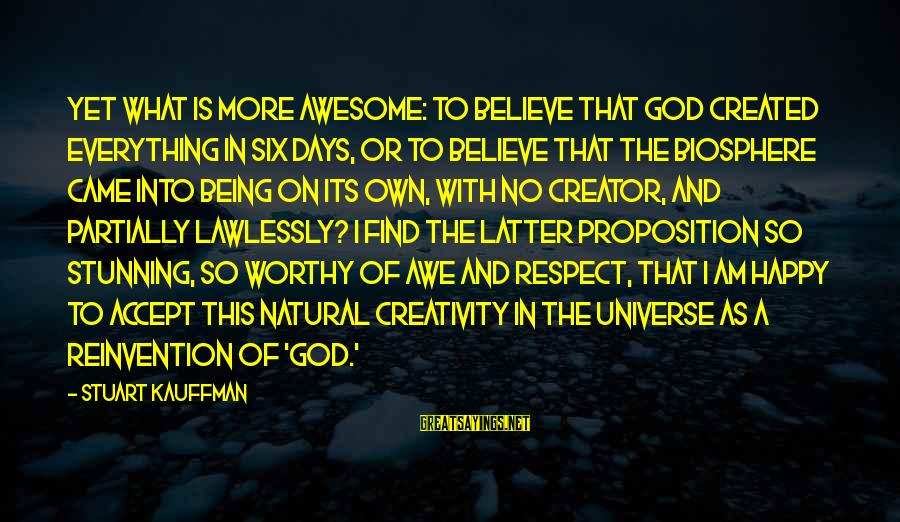 Respect Is Everything Sayings By Stuart Kauffman: Yet what is more awesome: to believe that God created everything in six days, or