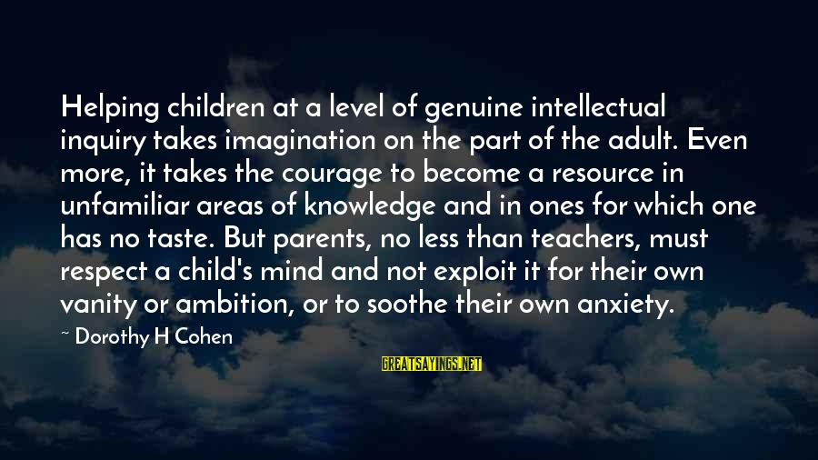 Respect Parents And Teachers Sayings By Dorothy H Cohen: Helping children at a level of genuine intellectual inquiry takes imagination on the part of