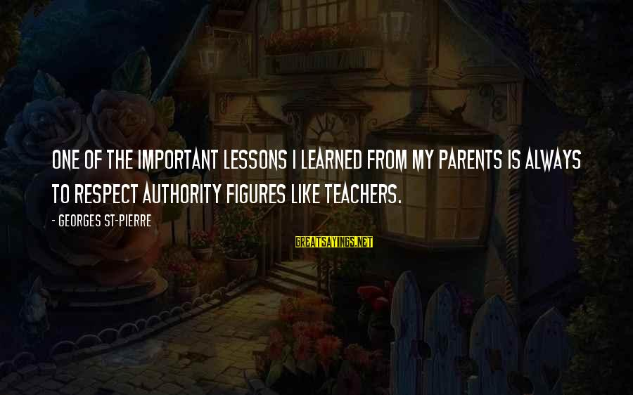 Respect Parents And Teachers Sayings By Georges St-Pierre: One of the important lessons I learned from my parents is always to respect authority