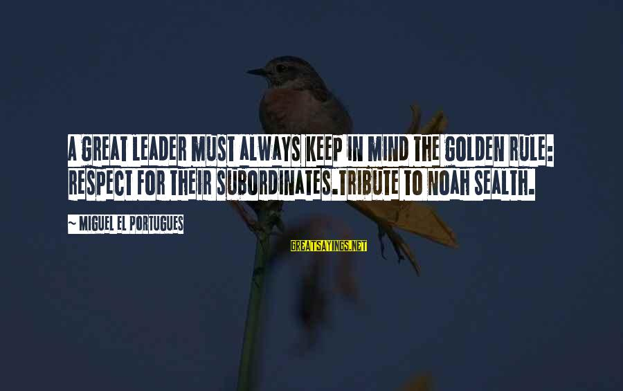 Respect Your Subordinates Sayings By Miguel El Portugues: A great leader must always keep in mind the golden rule: respect for their subordinates.Tribute