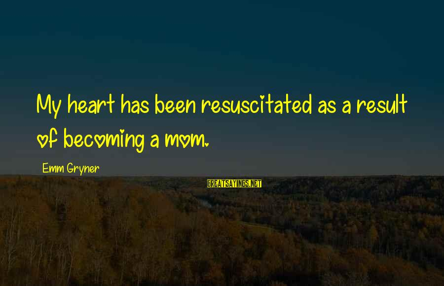 Resuscitated Sayings By Emm Gryner: My heart has been resuscitated as a result of becoming a mom.