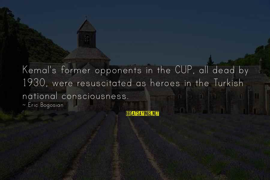 Resuscitated Sayings By Eric Bogosian: Kemal's former opponents in the CUP, all dead by 1930, were resuscitated as heroes in