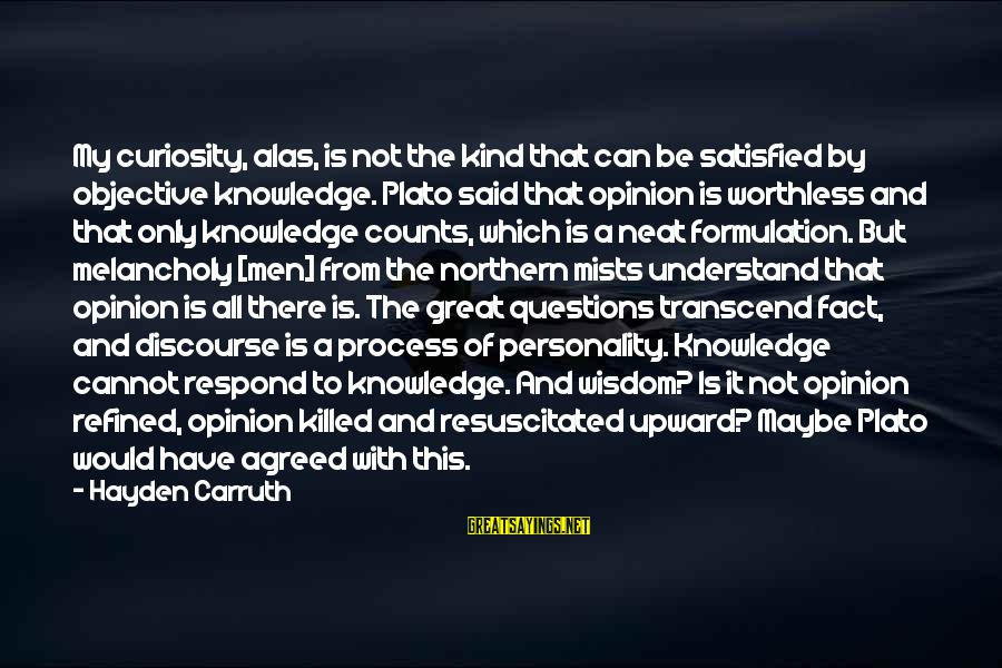 Resuscitated Sayings By Hayden Carruth: My curiosity, alas, is not the kind that can be satisfied by objective knowledge. Plato
