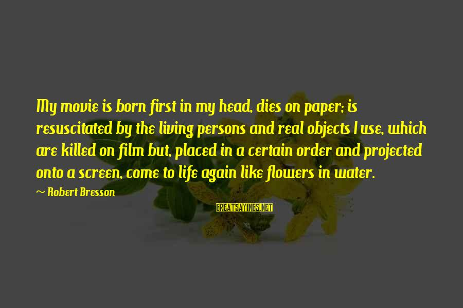 Resuscitated Sayings By Robert Bresson: My movie is born first in my head, dies on paper; is resuscitated by the