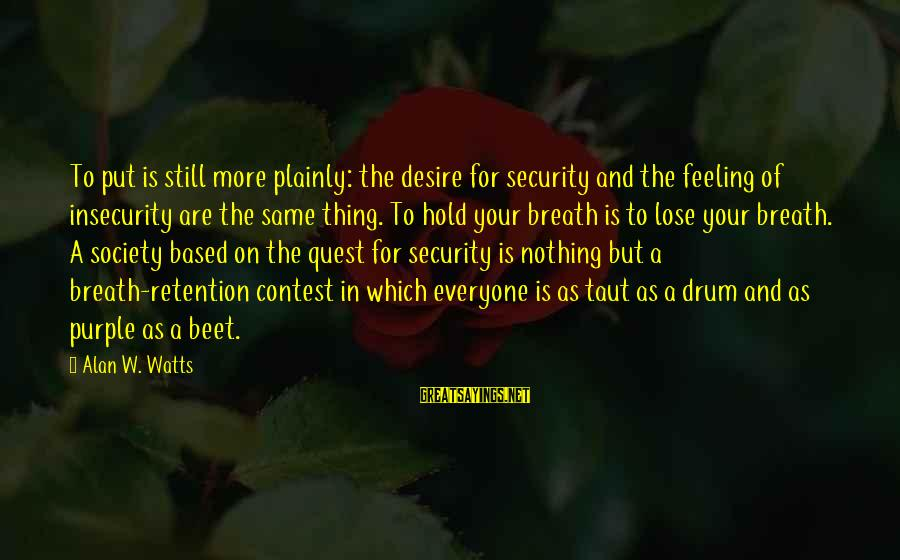 Retention Sayings By Alan W. Watts: To put is still more plainly: the desire for security and the feeling of insecurity