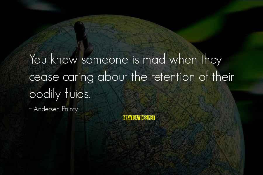 Retention Sayings By Andersen Prunty: You know someone is mad when they cease caring about the retention of their bodily