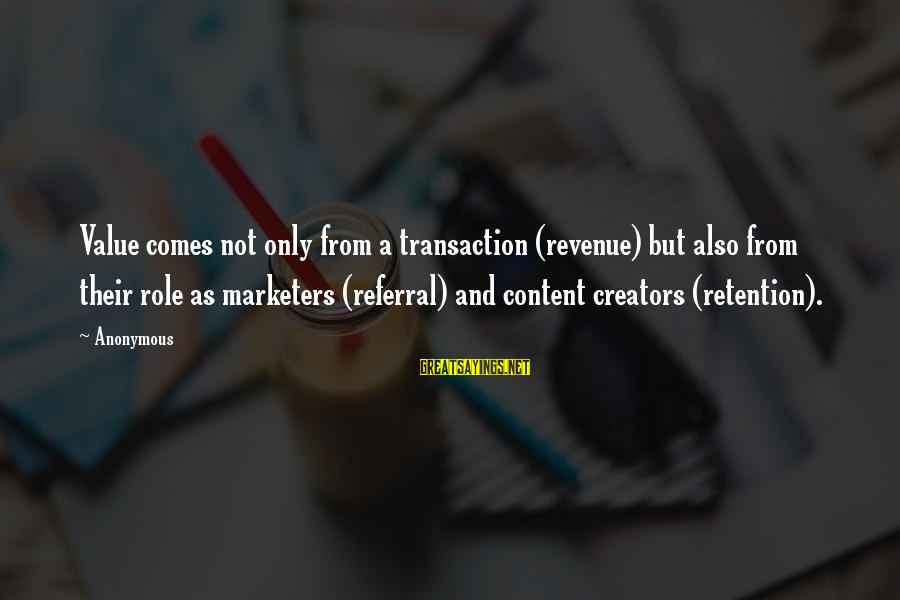 Retention Sayings By Anonymous: Value comes not only from a transaction (revenue) but also from their role as marketers