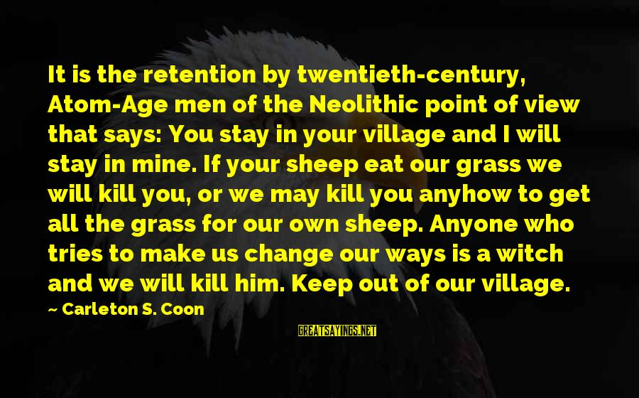 Retention Sayings By Carleton S. Coon: It is the retention by twentieth-century, Atom-Age men of the Neolithic point of view that
