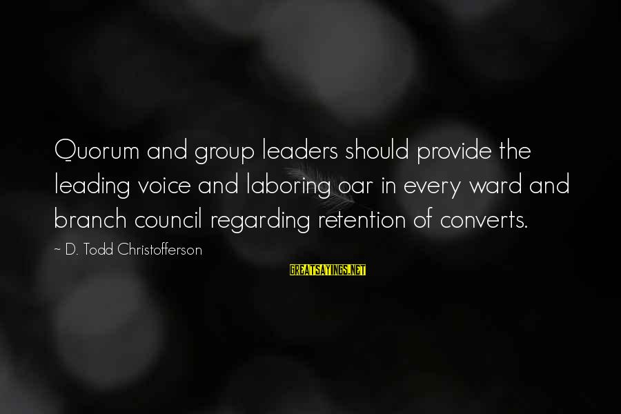 Retention Sayings By D. Todd Christofferson: Quorum and group leaders should provide the leading voice and laboring oar in every ward