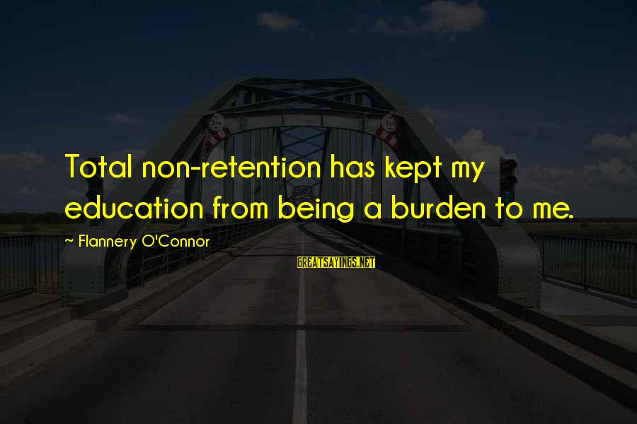Retention Sayings By Flannery O'Connor: Total non-retention has kept my education from being a burden to me.