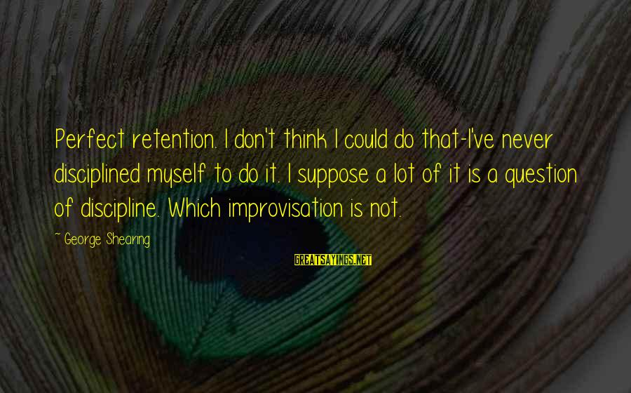 Retention Sayings By George Shearing: Perfect retention. I don't think I could do that-I've never disciplined myself to do it.