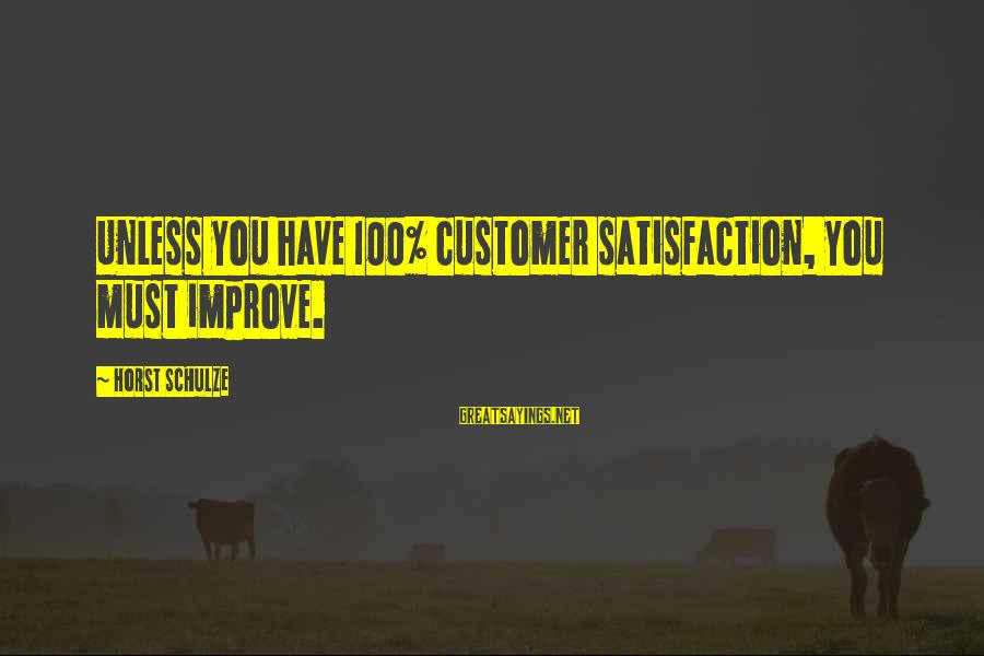 Retention Sayings By Horst Schulze: Unless you have 100% customer satisfaction, you must improve.