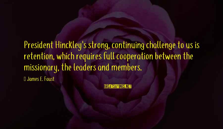 Retention Sayings By James E. Faust: President Hinckley's strong, continuing challenge to us is retention, which requires full cooperation between the