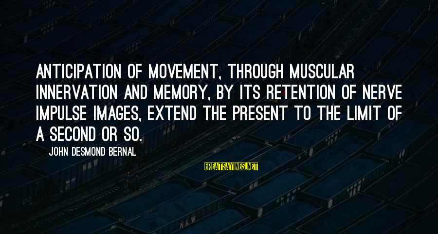 Retention Sayings By John Desmond Bernal: Anticipation of movement, through muscular innervation and memory, by its retention of nerve impulse images,