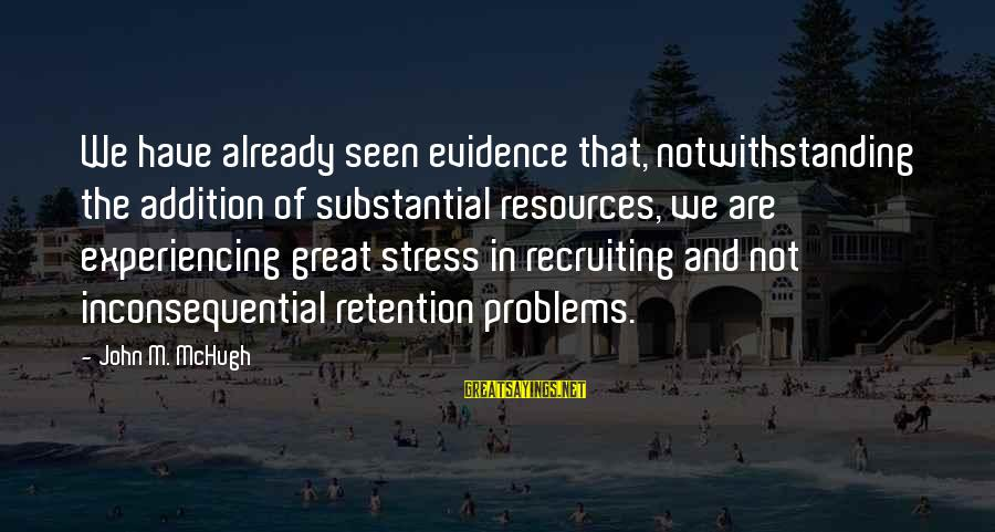 Retention Sayings By John M. McHugh: We have already seen evidence that, notwithstanding the addition of substantial resources, we are experiencing
