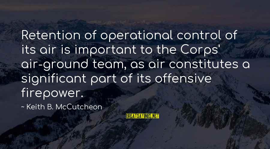 Retention Sayings By Keith B. McCutcheon: Retention of operational control of its air is important to the Corps' air-ground team, as