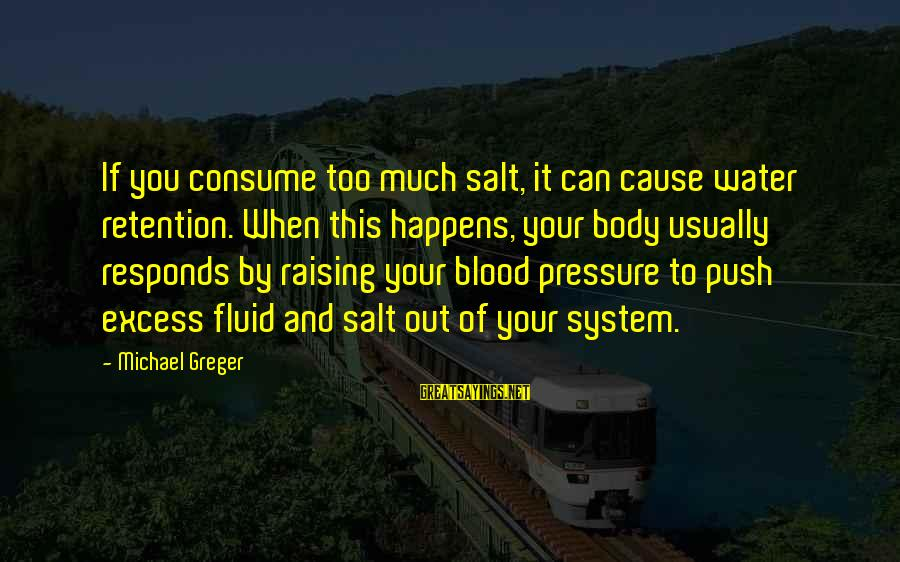 Retention Sayings By Michael Greger: If you consume too much salt, it can cause water retention. When this happens, your