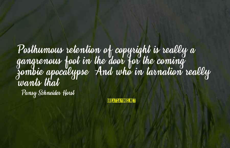 Retention Sayings By Pansy Schneider-Horst: Posthumous retention of copyright is really a gangrenous foot-in-the-door for the coming zombie apocalypse. And