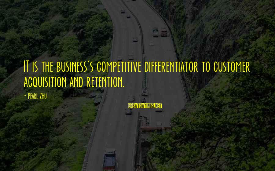 Retention Sayings By Pearl Zhu: IT is the business's competitive differentiator to customer acquisition and retention.