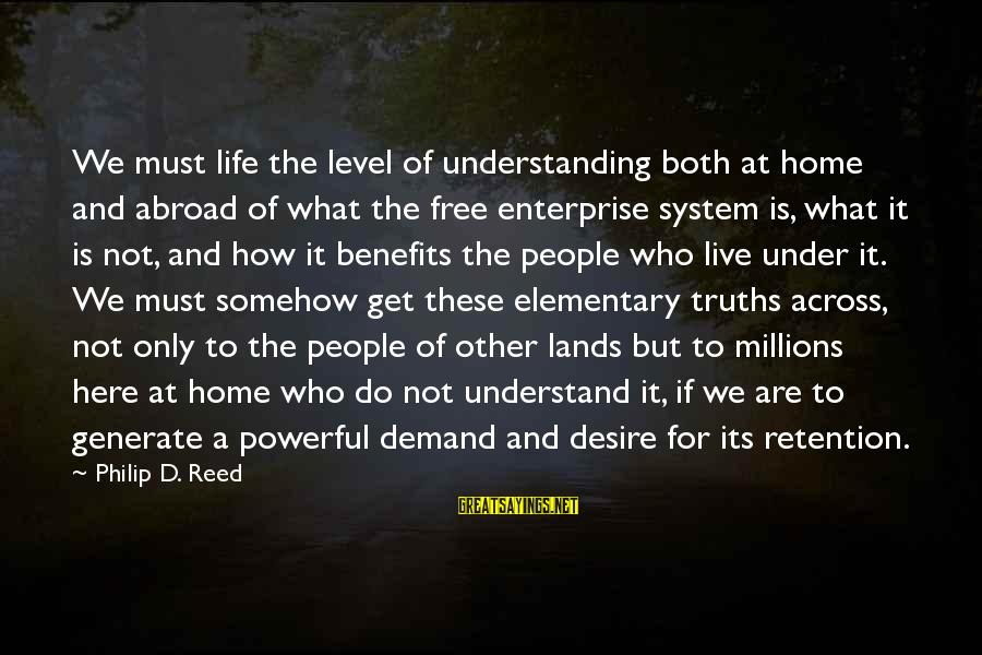 Retention Sayings By Philip D. Reed: We must life the level of understanding both at home and abroad of what the