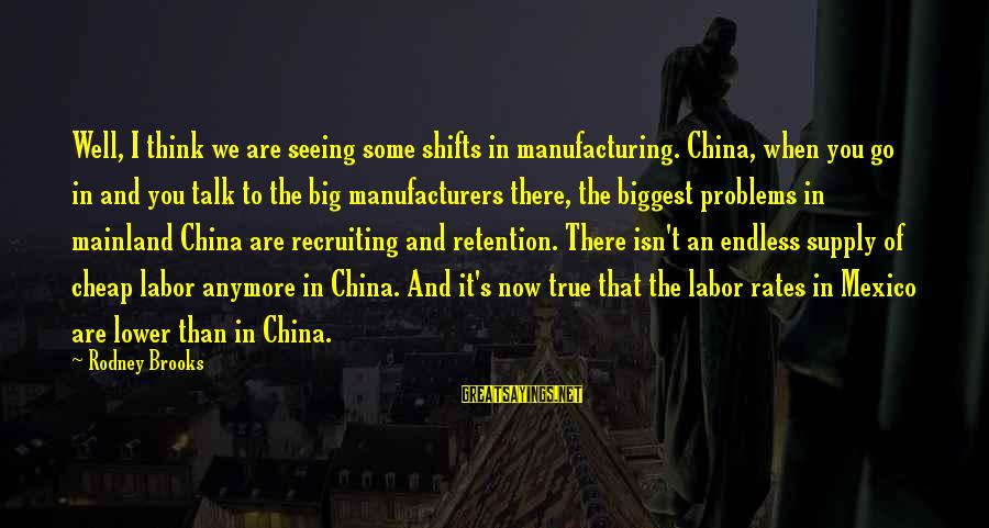 Retention Sayings By Rodney Brooks: Well, I think we are seeing some shifts in manufacturing. China, when you go in