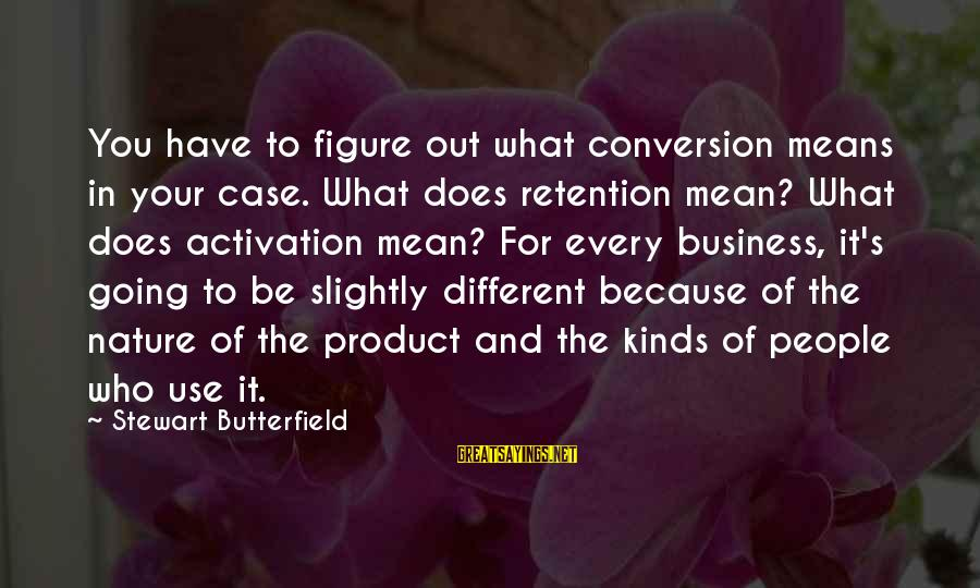 Retention Sayings By Stewart Butterfield: You have to figure out what conversion means in your case. What does retention mean?