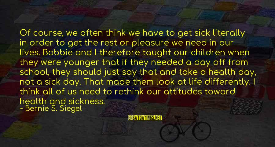 Rethink Sayings By Bernie S. Siegel: Of course, we often think we have to get sick literally in order to get