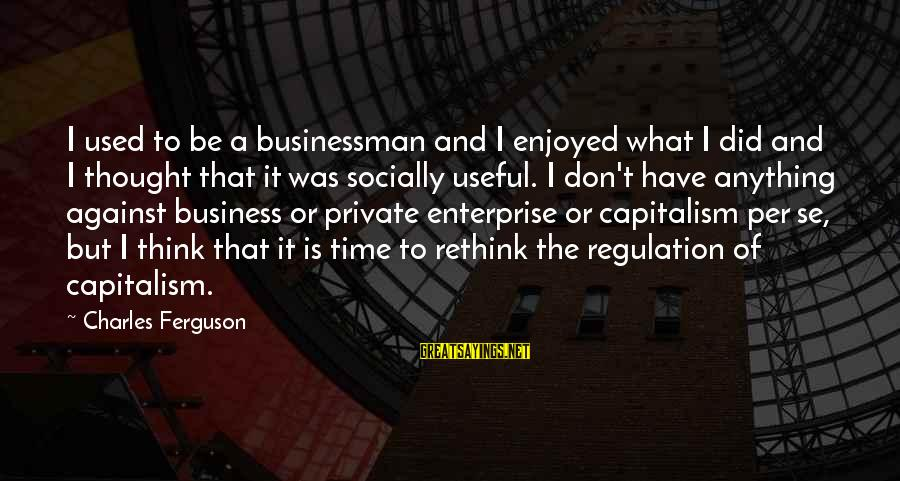 Rethink Sayings By Charles Ferguson: I used to be a businessman and I enjoyed what I did and I thought