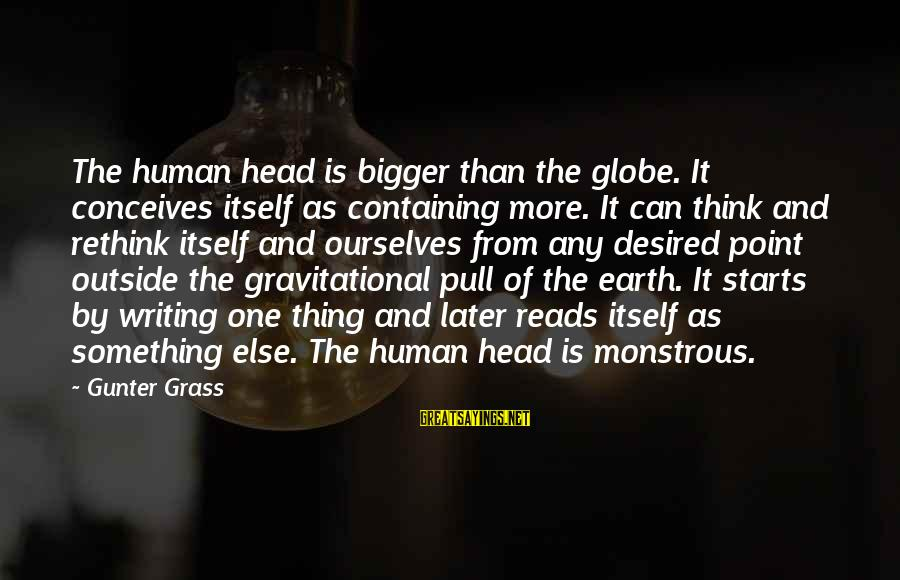 Rethink Sayings By Gunter Grass: The human head is bigger than the globe. It conceives itself as containing more. It