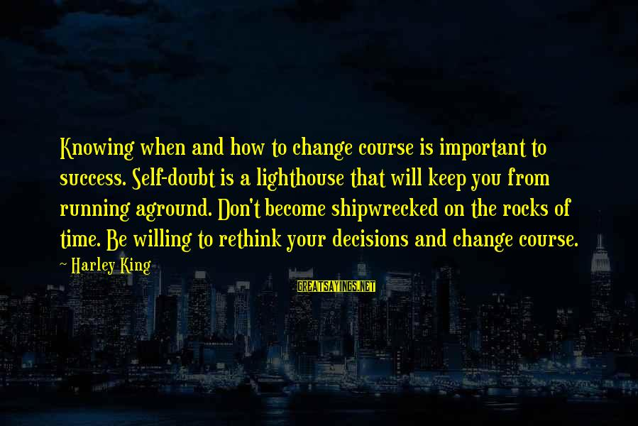 Rethink Sayings By Harley King: Knowing when and how to change course is important to success. Self-doubt is a lighthouse