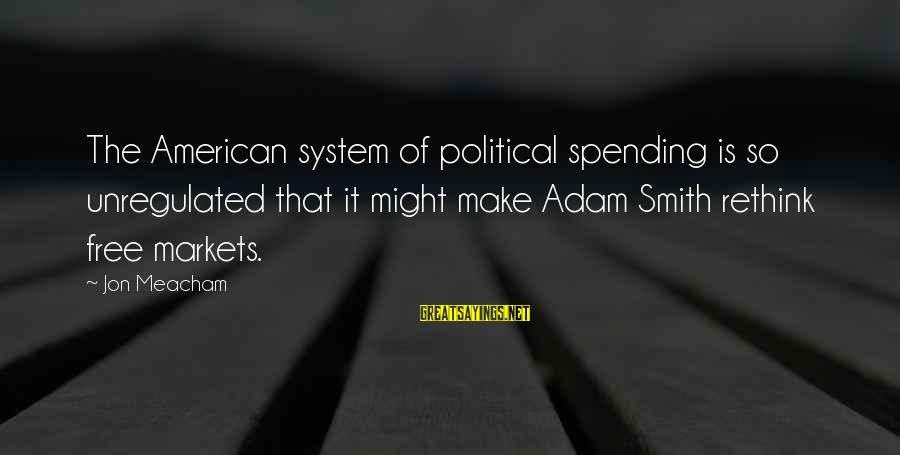 Rethink Sayings By Jon Meacham: The American system of political spending is so unregulated that it might make Adam Smith