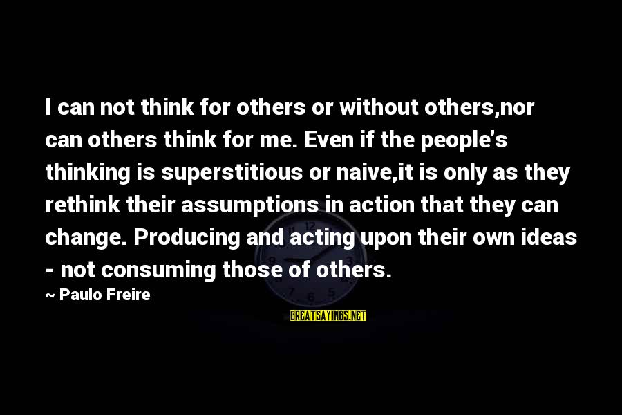 Rethink Sayings By Paulo Freire: I can not think for others or without others,nor can others think for me. Even